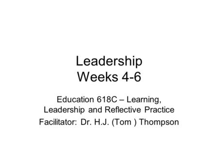 Leadership Weeks 4-6 Education 618C – Learning, Leadership and Reflective Practice Facilitator: Dr. H.J. (Tom ) Thompson.