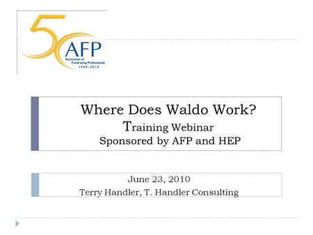 Where Does Waldo Work? T raining Webinar Sponsored by AFP and HEP June 23, 2010 Terry Handler, T. Handler Consulting.
