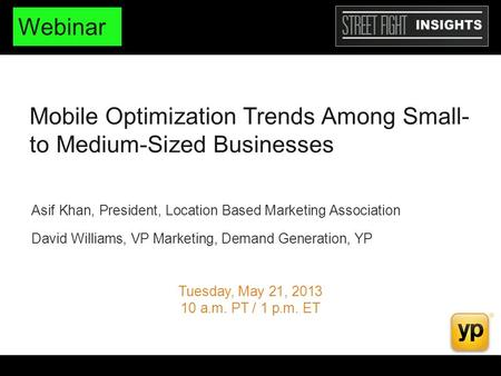 Mobile Optimization Trends Among Small- to Medium-Sized Businesses Tuesday, May 21, 2013 10 a.m. PT / 1 p.m. ET Asif Khan, President, Location Based Marketing.