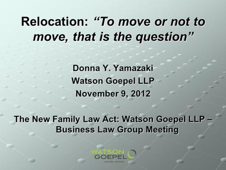 Relocation: To move or not to move, that is the question Donna Y. Yamazaki Watson Goepel LLP November 9, 2012 The New Family Law Act: Watson Goepel LLP.