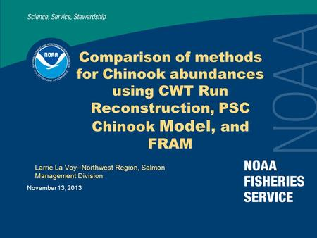 November 13, 2013 Comparison of methods for Chinook abundances using CWT Run Reconstruction, PSC Chinook Model, and FRAM Larrie La Voy--Northwest Region,