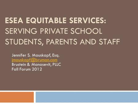 ESEA EQUITABLE SERVICES: SERVING PRIVATE SCHOOL STUDENTS, PARENTS AND STAFF Jennifer S. Mauskapf, Esq. jmauskapf@bruman.com Brustein & Manasevit, PLLC.
