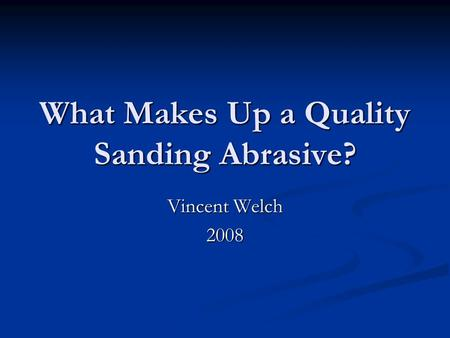 What Makes Up a Quality Sanding Abrasive? Vincent Welch 2008.