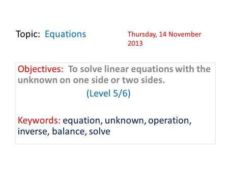 Topic: Equations Objectives: To solve linear equations with the unknown on one side or two sides. (Level 5/6) Keywords: equation, unknown, operation,