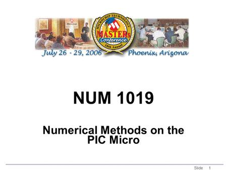 © 2005 Microchip Technology Incorporated. All Rights Reserved. Slide 1 NUM 1019 Numerical Methods on the PIC Micro.