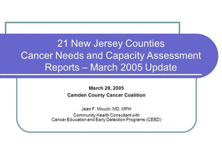21 New Jersey Counties Cancer Needs and Capacity Assessment Reports – March 2005 Update March 29, 2005 Camden County Cancer Coalition Jean F. Mouch, MD,