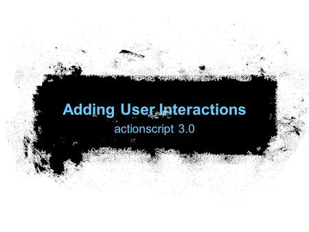 Adding User Interactions actionscript 3.0. Common event-handling tasks Writing code to respond to events Stopping code from responding to events Working.