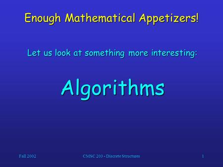 Fall 2002CMSC 203 - Discrete Structures1 Enough Mathematical Appetizers! Let us look at something more interesting: Algorithms.