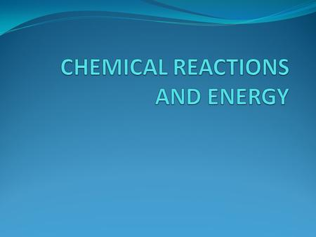 CHEMICAL REACTIONS AND ENERGY