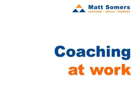 Coaching at work. programme aims The aims of the programme are twofold: To help you understand the nature of coaching, and illustrate its power in enabling.