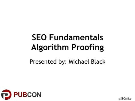 @ SEOMike SEO Fundamentals Algorithm Proofing Presented by: Michael Black.