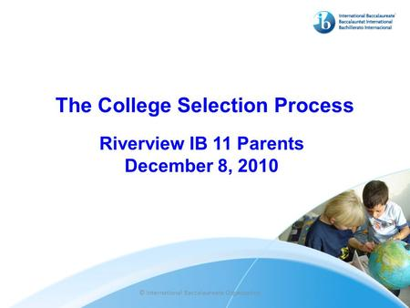 The College Selection Process Riverview IB 11 Parents December 8, 2010 © International Baccalaureate Organization.