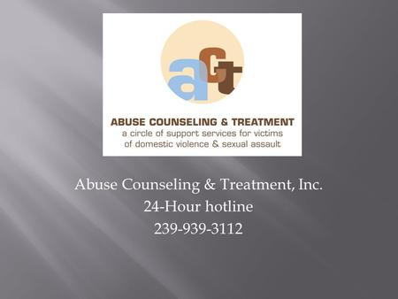 Abuse Counseling & Treatment, Inc. 24-Hour hotline 239-939-3112.