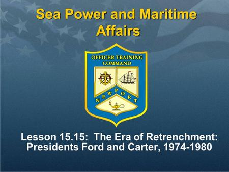 Sea Power and Maritime Affairs Lesson 15.15: The Era of Retrenchment: Presidents Ford and Carter, 1974-1980.