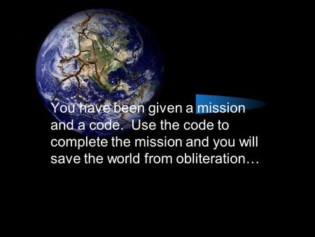 You have been given a mission and a code. Use the code to complete the mission and you will save the world from obliteration…