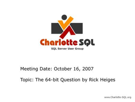 Meeting Date: October 16, 2007 Topic: The 64-bit Question by Rick Heiges www.Charlotte-SQL.org.