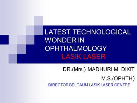 LATEST TECHNOLOGICAL WONDER IN OPHTHALMOLOGY LASIK LASER DR.(Mrs.) MADHURI M. DIXIT M.S.(OPHTH ) DIRECTOR BELGAUM LASIK LASER CENTRE.
