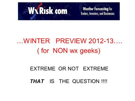 …WINTER PREVIEW 2012-13…. ( for NON wx geeks) EXTREME OR NOT EXTREME THAT IS THE QUESTION !!!!