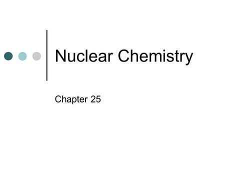Nuclear Chemistry Chapter 25.