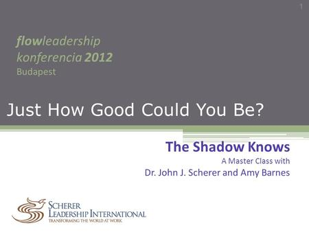 Just How Good Could You Be? flowleadership konferencia 2012 Budapest 1 The Shadow Knows A Master Class with Dr. John J. Scherer and Amy Barnes.