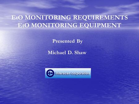 EtO MONITORING REQUIREMENTS EtO MONITORING EQUIPMENT Michael D. Shaw Presented By.