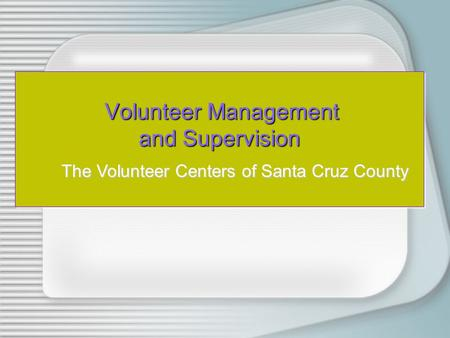 Volunteer Management and Supervision Volunteer Management and Supervision The Volunteer Centers of Santa Cruz County.