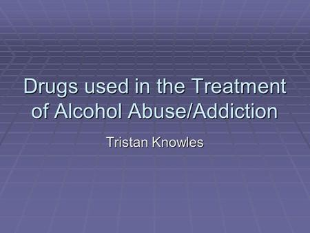Drugs used in the Treatment of Alcohol Abuse/Addiction Tristan Knowles.