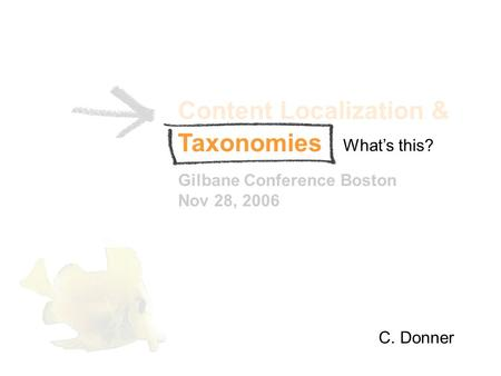 Content Localization & Gilbane Conference Boston Nov 28, 2006 C. Donner Whats this? Taxonomies.