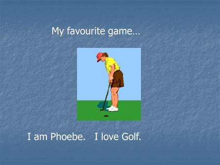 My favourite game… I am Phoebe. I love Golf.. This is Phoenix, my brother… He loves golf also.