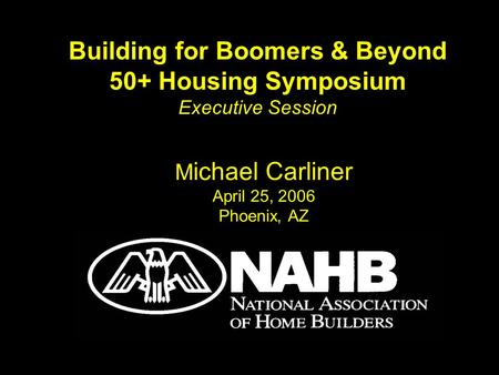 M ichael Carliner April 25, 2006 Phoenix, AZ Building for Boomers & Beyond 50+ Housing Symposium Executive Session.