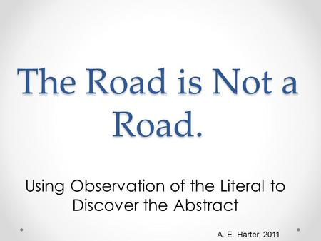 The Road is Not a Road. Using Observation of the Literal to Discover the Abstract A. E. Harter, 2011.