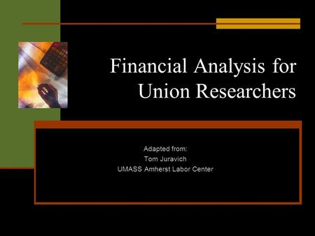 Financial Analysis for Union Researchers Adapted from: Tom Juravich UMASS Amherst Labor Center.
