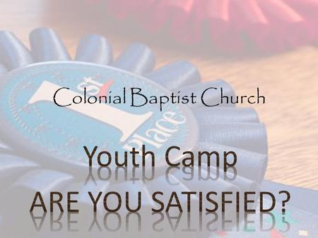 Colonial Baptist Church. Satisfied? Are you Satisfied? YES Should we be satisfied? YES How are we satisfied? What does the how look like? What does the.