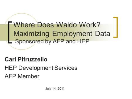 Where Does Waldo Work? Maximizing Employment Data Sponsored by AFP and HEP Carl Pitruzzello HEP Development Services AFP Member July 14, 2011.