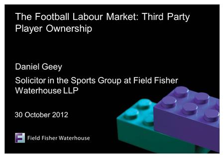 The Football Labour Market: Third Party Player Ownership Daniel Geey Solicitor in the Sports Group at Field Fisher Waterhouse LLP 30 October 2012.