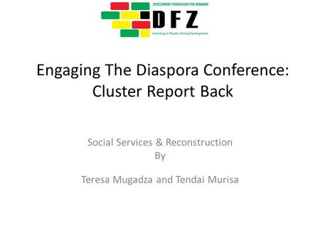 Engaging The Diaspora Conference: Cluster Report Back Social Services & Reconstruction By Teresa Mugadza and Tendai Murisa.
