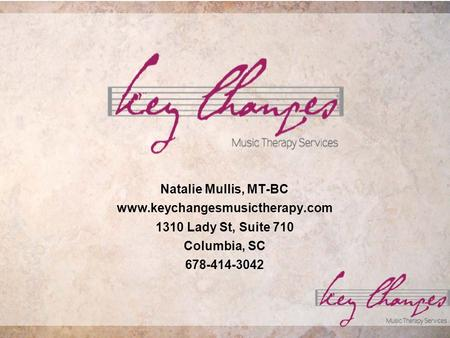 Natalie Mullis, MT-BC www.keychangesmusictherapy.com 1310 Lady St, Suite 710 Columbia, SC 678-414-3042.