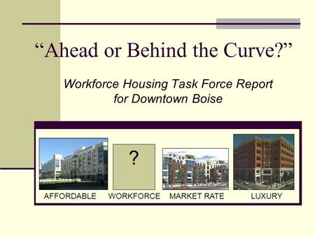 ? AFFORDABLEWORKFORCEMARKET RATELUXURY Workforce Housing Task Force Report for Downtown Boise Ahead or Behind the Curve?