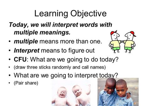 Learning Objective Today, we will interpret words with multiple meanings. multiple means more than one. Interpret means to figure out CFU: What are we.