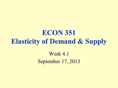 ECON 351 Elasticity of Demand & Supply Week 4.1 September 17, 2013.