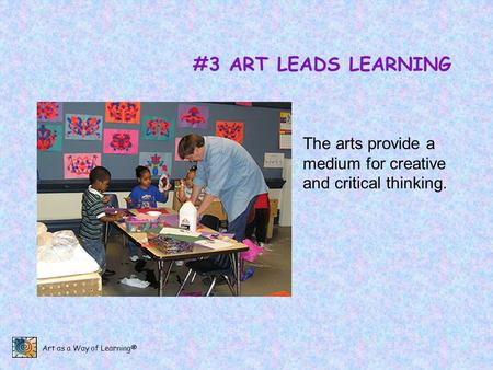 Art as a Way of Learning® #3 ART LEADS LEARNING The arts provide a medium for creative and critical thinking.