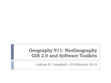 Geography 911: NeoGeography GIS 2.0 and Software Toolkits Joshua S. Campbell – 23 February 2010.