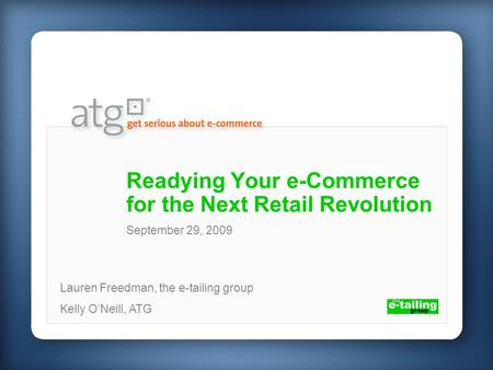 Readying Your e-Commerce for the Next Retail Revolution Lauren Freedman, the e-tailing group Kelly ONeill, ATG September 29, 2009.