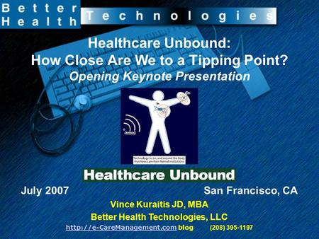 Healthcare Unbound: How Close Are We to a Tipping Point? Opening Keynote Presentation July 2007 San Francisco, CA Vince Kuraitis JD, MBA Better Health.
