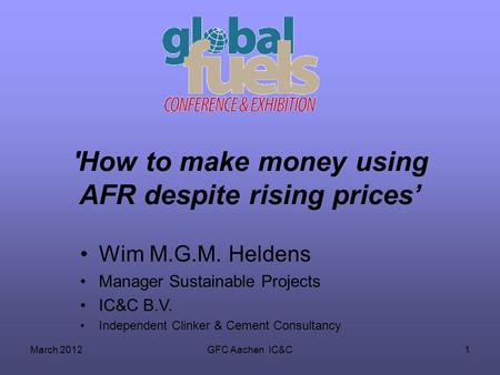 March 2012GFC Aachen IC&C1 'How to make money using AFR despite rising prices Wim M.G.M. Heldens Manager Sustainable Projects IC&C B.V. Independent Clinker.