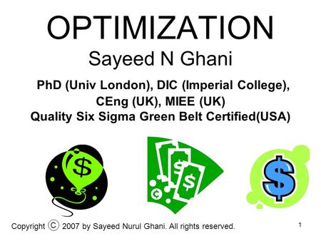 OPTIMIZATION Sayeed N Ghani PhD (Univ London), DIC (Imperial College), CEng (UK), MIEE (UK) Quality Six Sigma Green Belt Certified(USA) Copyright C 2007.