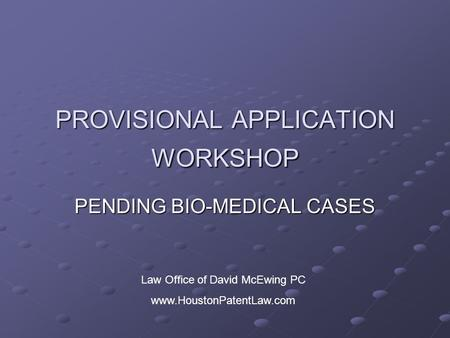 PROVISIONAL APPLICATION WORKSHOP PENDING BIO-MEDICAL CASES Law Office of David McEwing PC www.HoustonPatentLaw.com.