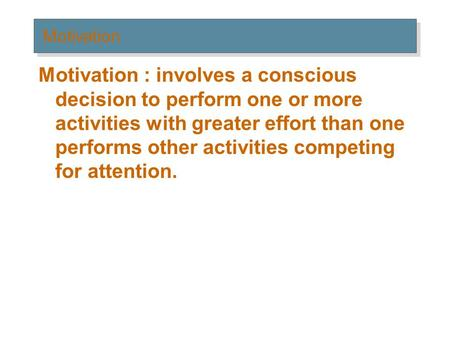 Motivation Motivation : involves a conscious decision to perform one or more activities with greater effort than one performs other activities competing.