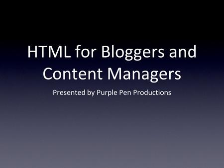 HTML for Bloggers and Content Managers Presented by Purple Pen Productions.
