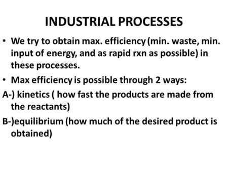 INDUSTRIAL PROCESSES We try to obtain max. efficiency (min. waste, min. input of energy, and as rapid rxn as possible) in these processes. Max efficiency.